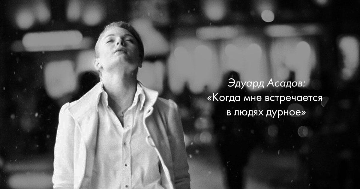 «Когда мне встречается в людях дурное» — гениальное стихотворение Эдуарда Асадова
